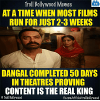 Memes, Theatre, and 🤖: Troll Bollywood Memes  TB  ATATIME WHEN MOST FILMS  RUN FOR JUST 2-3 WEEKS  DANGAL COMPLETED 50 DAYS  IN THEATRES PROVING  CONTENTISTHE REAL KING  o Troll Bollywood  fb.com/officialtrollbollywood Aamir's Dangal for you!