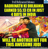 Memes, 🤖, and Trolls: Troll Bollywood Memes  TB  BADRINATH KI DULHANIA  EARNED 55.13 CRIN JUST  4 DAYS IN INDIA  WILL BE ANOTHER HIT FOR  THIS AWESOME JODI  o Troll Bollywood  fb.com/officialtrollbollywood Badrinath Ki Dulhania