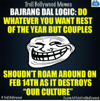 """""""Bajrang Dal logic"""": Troll Bollywood Memes  TB  BAJRANG DAL LOGIC: DO  WHATEVER YOU WANTREST  OF THE YEAR BUT COUPLES  SHOULDNTROAM AROUND ON  FEB 14TH ASIT DESTROYS  """"OUR CULTURE""""  Troll Bollywood  fb.com/officialtrollbollywood """"Bajrang Dal logic"""""""