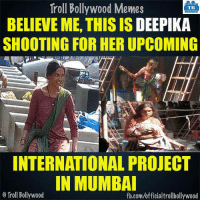 Deepika Padukone :o: Troll Bollywood Memes  TB  BELIEVE ME, THIS IS DEEPIKA  SHOOTING FOR HER UPCOMING  INTERNATIONAL PROJECT  IN MUMBAI  Troll Bollywood  fb.com/officialtrollbollywood Deepika Padukone :o