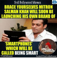Salman Khan :D: Troll Bollywood Memes  TB  BRACE YOURSEWES MITRON  SALMAN KHAN WILL SOON BE  LAUNCHING HIS OWN BRAND OF  Being Smart  SMARTPHONES  WHICH WILL BE  CALLED BEING SMART  Troll Bollywood  fb.com/officialtrollbollywood Salman Khan :D