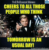Memes, 🤖, and Cheers: Troll Bollywood Memes  TB  CHEERS TO ALL THOSE  PEOPLE WHO THINK  TOMORROW ISAN  USUAL DAY!  Troll Bollywood  fb.com/officialtrollbollywood Cheers 🍻
