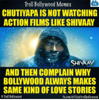 #Shivaay: Troll Bollywood Memes  TB  CHUTIYAPA IS NOTWATCHING  ACTION FILMS LIKE SHIVAAY  SHIVAA  AND THEN COMPLAIN WHY  SAME KIND OF LOVE STORIES  o Troll Bollywood  fb.com/officialtrollbollywood #Shivaay
