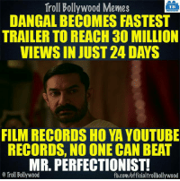 #Dangal: Troll Bollywood Memes  TB  DANGAL BECOMES FASTEST  TRAILER TO REACH 30 MILLION  VIEWSINJUST 24 DAYS  FILM RECORDS HO YA YOUTUBE  RECORDS, NO ONE CAN BEAT  MR. PERFECTIONIST!  o Troll Bollywood  fb.com/officialtrollbollywood #Dangal