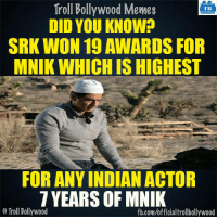 Memes, 🤖, and Srk: Troll Bollywood Memes  TB  DID YOU KNOW?  SRK WON 19 AWARDS FOR  MNIK WHICH IS HIGHEST  FOR ANY INDIAN ACTOR  7 YEARS OF MNIK  Troll Bollywood  fb.com/officialtrollbollywood SRK for you :D  <DM>