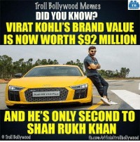 Memes, Troll, and Audi: Troll Bollywood Memes  TB  DID YOU KNOW?  VIRAT KOHLIS BRANDVALUE  IS NOWWORTH S92 MILLION  Audi R8 vio Plus EEE  SHAHRUKH KHAN  o Troll Bollywood  fb.com/officialtrollbollywood Virat Kohli