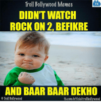 Memes, Troll, and fb.com: Troll Bollywood Memes  TB  DIDNT WATCH  ROCK ON 2 BEFIKRE  AND BAAR BAAR DEKHO  o Troll Bollywood  fb.com/officialtrollbollywood Who else? 8-|