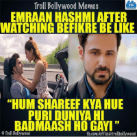 "Emraan be like :P: Troll Bollywood Memes  TB  EMRAAN HASHMI AFTER  WATCHING BEFIKRE BE LIKE  ""HUM SHAREEF KYA HUE  PURI DUNIYA HI  BADMAASH HO GAYI""  o Troll Bollywood  fb.com/officialtrollbollywood Emraan be like :P"