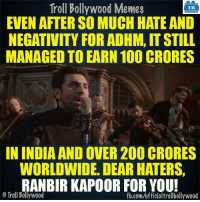 #RanbirKapoor #ADHM  Courtesy: Nishant: Troll Bollywood Memes  TB  EVEN AFTER SO MUCH HATE AND  NEGATIVITY FOR ADHM, IT STILL  MANAGED TO EARN 100 CRORES  IN INDIA AND OVER200 CRORES  WORLDWIDE. DEAR HATERS,  RANBIR KAPOOR FOR YOU!  O Troll Bollywood  fb.com/officialtrollbollywood #RanbirKapoor #ADHM  Courtesy: Nishant