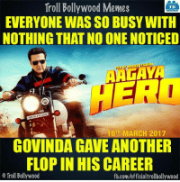 Memes, 🤖, and Govinda: Troll Bollywood Memes  TB  EVERYONE WASSO BUSY WITH  NOTHING THAT NO ONE NOTICED  RA  FLER  Ill FIE  01 16TH MARCH 2017  GOVINDA GAVE ANOTHER  FLOPIN HIS CAREER  o Troll Bollywood  fb.com/officialtrollbollywood Govinda