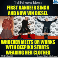 True..: Troll Bollywood Memes  TB  FIRST RANVEERSINGH  AND NOW VIN DIESEL  WHOEVER MEETS OR WORKS  WITH DEEPIKA STARTS  WEARING HER CLOTHES  o Troll Bollywood  fb.com/officialtrollbollywood True..