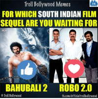 Which one? :D: Troll Bollywood Memes  TB  FOR WHICH  SOUTH INDIAN  FILM  SEQUELARE YOU WAITING FOR  AREA  BAHUBALI 2 ROBO 2.0  o Troll Bollywood  fb.com/officialtrollbollywood Which one? :D