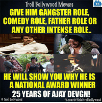 Memes, Troll, and Trolling: Troll Bollywood Memes  TB  GIVE HIM GANGSTER ROLE.  COMEDY ROLE, FATHER ROLEOR  ANY OTHER INTENSE ROLE  HE WILL SHOW YOU WHYHEIS  A NATIONAL AWARD WINNER  25 YEARS OF AJAY DEVGN!  o Troll Bollywood  fb.comuofficialtrollbollywood #AjayDevgn