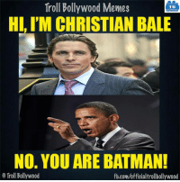And always be Batman :P: Troll Bollywood Memes  TB  HI, I'M CHRISTIAN BALE  No. YOU ARE BATMAN!  o Troll Bollywood  fb.com/officialtrollbollywood And always be Batman :P