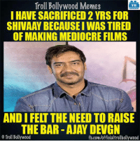 Ajay Devgn: Troll Bollywood Memes  TB  I HAVE SACRIFICED 2 YRS FOR  SHIVAAYBECAUSEIWASTIRED  OF MAKING MEDIOCRE FILMS  AND I FEIT THE NEED TO RAISE  THE BAR AJAY DEVGN  Troll Bollywood  fb.com/officialtrollbollywood Ajay Devgn