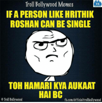 True!: Troll Bollywood Memes  TB  IF A PERSON LIKE HRITHIK  ROSHAN CAN BE SINGLE  TOH HAMARIKYA AUKAAT  HAI BC  Troll Bollywood  fb.com/officialtrollbollywood True!