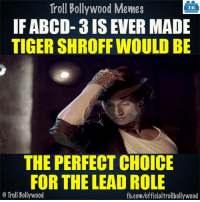 Memes, Troll, and Trolling: Troll Bollywood Memes  TB  IF ABCD- 3 IS EVER MADE  TIGER SHROFF WOULD BE  THE PERFECT CHOICE  FOR THE LEAD ROLE  o Troll Bollywood  fb.com/officialtrollbollywood Tiger Shroff