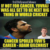 Gilly about Yuvi.: Troll Bollywood Memes  TB  IF NOT FOR CANCER, YUVRAJ  WAS ALL SET TO BE NEXT BIG  THING IN WORLD CRICKET  CANCER SPOILED YUVI'S  CAREER ADAM GILCHRIST  Troll Bollywood  fb.com/officialtrollbollywood Gilly about Yuvi.