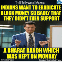 Memes, Troll, and Trolling: Troll Bollywood Memes  TB  INDIANS WANTTOERADICATE  BLACK MONEY SO BADIY THAT  THEY DIONTEVEN SUPPORT  A BHARAT BANDH WHICH  WAS KEPT ON MONDAY  o Troll Bollywood  fb.com/officialtrollbollywood Seriously..