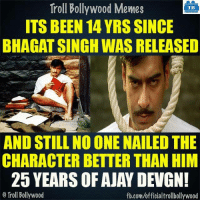 Memes, Troll, and Trolling: Troll Bollywood Memes  TB  ITS BEEN 14 YRS SINCE  BHAGAT SINGH WAS RELEASED  AND STILL NO ONE NAILED THE  CHARACTER BETTER THAN HIM  25 YEARS OF AJAY DEVGN!  Troll Bollywood  fb.comuofficialtrollbollywood #Ajay