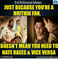 Memes, Bollywood, and 🤖: Troll Bollywood Memes  TB  JUST BECAUSE YOU'RE A  HRITHIK FAN,  DOESN'T MEAN YOU NEEDTO  HATE RAEES & VICE VERSA  o Troll Bollywood  fb.com/officialtrollbollywood Exactly!  <DM>