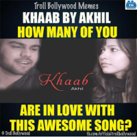 Anyone?: Troll Bollywood Memes  TB  KHAAB BY AKHIL  HOW MANY OF YOU  n a a  Akhil  ARE IN LOVE WITH  THISAWESOME SONGD  Troll Bollywood  fb.com/officialtrollbollywood Anyone?