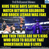 True :3: Troll Bollywood Memes  TB  KIDS THESE DAYS SAYING.. THE  MATCH BETWEEN GOLDBERG  AND BROCK LESNAR WAS FAKE  AND THEN THEREARE 90SKIDS  WHO USED TO BELIEVE THAT  UNDERTAKER HAD 9 LIVES  Troll Bollywood  fb.comuofficialtrollbollywood True :3