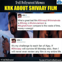 #KRK #SHIVAAY: Troll Bollywood Memes  TB  KRK ABOUT SHIVAAY FILM  KRK  @kamaalrkhan  What a great bad film #Shivaay! #Himmatwala  is #Sholay n #Action Jackson is  #MughalEAzam compare to this waste of time  money n energy!  KRK  @kamaalrkhan  It's my challenge to each fan of Ajay, lf  #Shivaay will survive till Monday also, then l  will never ever review any film in my entire life  o Troll Bollywood  fb.com/officialtrollbollywood #KRK #SHIVAAY