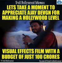 Memes, Troll, and Trolling: Troll Bollywood Memes  TB  LETS TAKE A MOMENT TO  APPRECIATE AJAY DEVGN FOR  MAKING A HOLLYWOOD LEVEL  VISUALEFFECTS FILM WITH A  BUDGET OF JUST 100 CRORES  Troll Bollywood  fb.com/officialtrollbollywood Seriously..