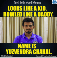 Memes, Bollywood, and 🤖: Troll Bollywood Memes  TB  LOOKS LIKE A KID  BOWLED LIKE A DADDY  NAME IS  YUZVENDRA CHAHAL  Troll Bollywood  fb.com/officialtrollbollywood Remember the name! 8-| #INDvsENG