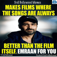 True :P: Troll Bollywood Memes  TB  MAKES FILMS WHERE  THE SONGS ARE ALLWAYS  BETTER THAN THE FLIM  ITSELF  EMRAAN FOR YOU  Troll Bollywood  fb.com/officialtrollbollywood True :P