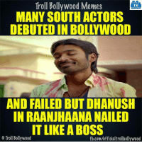 Memes, Bollywood, and 🤖: Troll Bollywood Memes  TB  MANY SOUTH ACTORS  AND FAILED BUTDHANUSH  IN RAANUHAANA NAILED  IT LIKE A BOSS  Troll Bollywood  fb.com/officialtrollbollywood #Dhanush :D