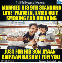 Memes, Smoking, and Troll: Troll Bollywood Memes  TB  MARRIED HIS 9THSTANDARD  LOVE PARVEEN, LATER QUIT  SMOKING AND DRINKING  JUST FOR HIS SON AYAAN'  EMRAAN HASHMI FOR YOU  o Troll Bollywood  fb.com/officialtrollbollywood Did you know?
