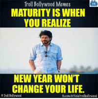 Maturity (y): Troll Bollywood Memes  TB  MATURITY IS WHEN  YOU REALIZE  NEW YEAR WON'T  CHANGE YOUR LIFE.  o Troll Bollywood  fb.com/officialtrollbollywood Maturity (y)