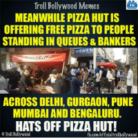 #PizzaHut 👏: Troll Bollywood Memes  TB  MEANWHILE PILAHUTIS  OFFERING FREE PIZZA TO PEOPLE  STANDING IN OUEUES & BANKERS  ATM  ACROSS DELHl, GURGAON, PUNE  MUMBAI AND BENGALURU.  HATS OFF PIZZA HUT!  o Troll Bollywood  fb.com/officialtrollbollywood #PizzaHut 👏