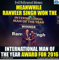 Not sure why but he Won :D: Troll Bollywood Memes  TB  MEANWHILE  RANVEER SINGH WON THE  INTERNATIONAL  THE YEAR  WINNER  Ran ngh  INTERNATIONAL MAN OF  THE YEAR  AWARD FOR 2016  Troll Bollywood  fb.comuofficialtrollbollywood Not sure why but he Won :D