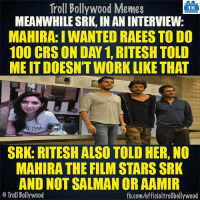 #SRK :D: Troll Bollywood Memes  TB  MEANWHILE SRK, INANINTERVIEW  MAHIRA: IWANTED RAEES TO DO  100 CRS ON DAN 1, RITESH TOLD  MEITDOESNTWORK LIKE THAT  LIMA  SRK: RITESH ALSO TOLD HER, NO  MAHIRA THE FILM STARSSRK  AND NOT SALMAN OR AAMIR  Troll Bollywood  fb.com/officialtrollbollywood #SRK :D