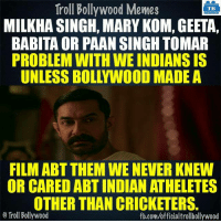 True story..: Troll Bollywood Memes  TB  MILKHA SINGH, MARY KOM, GEETA,  BABITA OR PAAN SINGH TOMAR  PROBLEM WITH WE INDIANS IS  FILM ABT THEM WE NEVER KNEW  OR CARED ABT INDIANATHELETES  OTHER THAN CRICKETERS.  o Troll Bollywood  fb.com/officialtrollbollywood True story..