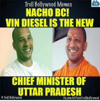 Memes, News, and Troll: Troll Bollywood Memes  TB  NACHO BC!  VIN DIESEL IS THE NEW  CHIEF MINISTER OF  UTTAR PRADESH  o Troll Bollywood  fb.com/officialtrollbollywood Breaking news !! :D