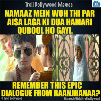 Memes, Bollywood, and 🤖: Troll Bollywood Memes  TB  NAMAAZ MEIN WOH THI PAR  AISA LAGA KI DUA HAMARI  QUBOOL HO GAYI  REMEMBER THIS EPIC  DIALOGUE FROM RAANJHANAA?  Troll Bollywood  fb.com/officialtrollbollywood Remember? :D