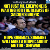 Memes, Bollywood, and Biopic: Troll Bollywood Memes  TB  NOT JUST ME, EVERYONE IS  WAITING FOR THE RELEASE OF  SACHIN'S BIOPIC  HOPE SOMEDAY SOMEONE  WILL MAKE ABIOPIC ABOUT  METOO SEHWAG  o Troll Bollywood  fb.com/officialtrollbollywood Sehwag about Sachin :D
