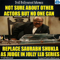 Memes, 🤖, and Not Sure: Troll Bollywood Memes  TB  NOT SURE ABOUT OTHER  ACTORS BUT NO ONE CAN  HON'BLE JUSTICE  SUNDERLA TRIPATHI  REPLACE SAURABH SHUKLA  AS JUDGE IN JOLLY LLBSERIES  o Troll Bollywood  fb.com/officialtrollbollywood He is Awesome 8-|