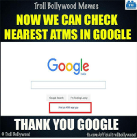 Thankyou #Google: Troll Bollywood Memes  TB  NOW WE CAN CHECK  NEAREST ATMS IN GOOGLE  Google  Google Search  I'm Feeling Lucky  Find an ATM near you  THANK YOU GOOGLE  o Troll Bollywood  fb.com/officialtrollbollywood Thankyou #Google