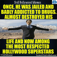 Memes, Robert Downey Jr., and Robert Downey Jr: Troll Bollywood Memes  TB  ONCE, HE WAS JAILED AND  BADLYADDICTED TO DRUGS  ALMOST DESTROYED HIS  LIFE AND NOW AMONG  THE MOST RESPECTED  HOLLYWOOD SUPERSTARS  Troll Bollywood  fb.com/officialtrollbollywood Robert Downey Jr for you..