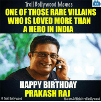 Happy Birthday! Prakash Raj: Troll Bollywood Memes  TB  ONE OF THOSE RARE VILLAINS  WHO IS LOVED MORE THAN  A HERO IN INDIA  HAPPY BIRTHDAY  PRAKASH RAJ  o Troll Bollywood  fb.com/officialtrollbollywood Happy Birthday! Prakash Raj