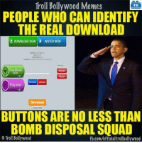 Memes, Squad, and Troll: Troll Bollywood Memes  TB  PEOPLE WHO CAN IDENTIFY  THE REAL DOWNLOAD  DOWNLOAD NOW WATCH NOW  Download  now  Play now  Download  BUTTONS ARE NO LESS THAN  BOMB DISPOSAL SQUAD  Troll Bollywood  fb.com/officialtrollbollywood #Salute