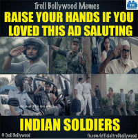 Who else?: Troll Bollywood Memes  TB  RAISE YOUR HANDS IF YOU  LOVED THIS AD SALUTING  INDIAN SOLDIERS  Troll Bollywood  fb.com/officialtrollbollywood Who else?