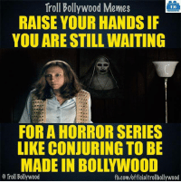 Memes, Bollywood, and 🤖: Troll Bollywood Memes  TB  RAISE YOUR HANDSIF  YOU ARE STILL WAITING  FOR A HORROR SERIES  LIKE CONJURING TO BE  MADE IN BOLL WOOD  o Troll Bollywood  fb.com/officialtrollbollywood Seriously ✋