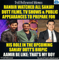 Memes, Biopic, and 🤖: Troll Bollywood Memes  TB  RANBIR WATCHED ALL SANJAY  DUTT FILMS, TV SHOWS& PUBLIC  APPEARANCES TO PREPARE FOR  HIS ROLE IN THEUPCOMING  SANJAY DUTT'S BIOPIC  AAMIR BE LIKE THATSMY BOY  o Troll Bollywood  fb.com/officialtrollbollywood Did you know?