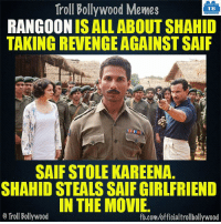Memes, Movies, and Revenge: Troll Bollywood Memes  TB  RANGOON IS ALL ABOUT SHAHID  TAKING REVENGE AGAINST SAIF  SAIF STOLE KAREENA.  SHAHID STEALSSAIF GIRLFRIEND  IN THE MOVIE.  Troll Bollywood  fb.com/officialtrollbollywood Saif 1 - Shahid - 1 #Rangoon